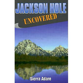 Jackson Hole Uncovered by Adare & Slerra Sterling