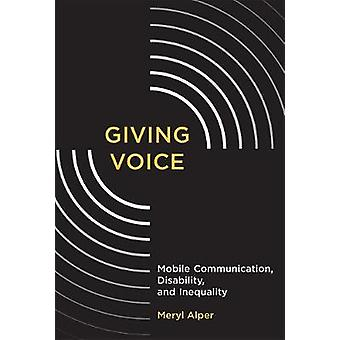 Giving Voice - Mobile Communication - Disability - and Inequality by M