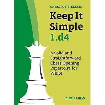 Keep It Simple 1.d4 - A Solid and Straightforward Chess Opening Repert