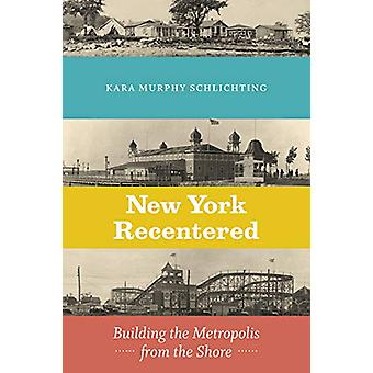 New York Recentered - Building the Metropolis from the Shore by Kara M