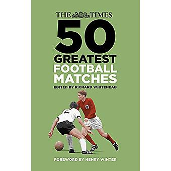 The Times 50 Greatest Football Matches by Richard Whitehead - 9780750