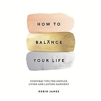 How to Balance Your Life - Everyday Tips for Simpler Living and Lastin