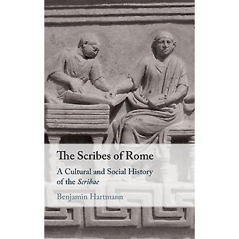 The Scribes of Rome  A Cultural and Social History of the Scribae by Benjamin Hartmann
