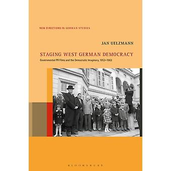 Staging West German Democracy  Governmental PR Films and the Democratic Imaginary 19531963 by Jan Uelzmann