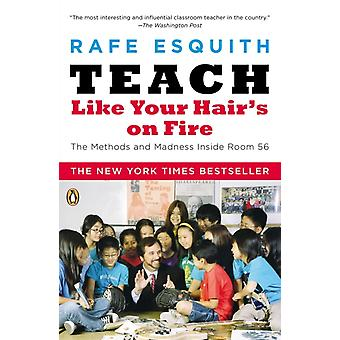 Teach Like Your Hairs on Fire  The Methods and Madness Inside Room 56 by Rafe Esquith