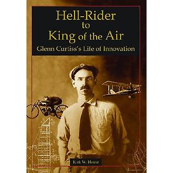 Hell-Rider to King of the Air - Glenn Curtiss's Life of Innovation by