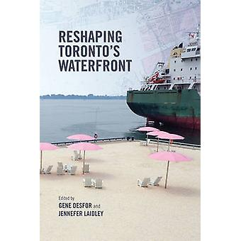 Reshaping Torontos Waterfront by Edited by Gene Desfor & Edited by Jennefer Laidley