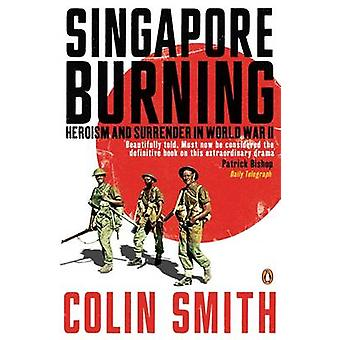 Singapore Burning  Heroism and Surrender in World War II by Colin Smith