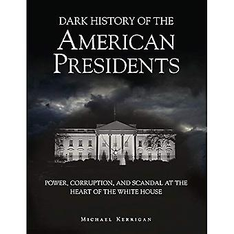 Dark History of the American Presidents: Power, Corruption and Scandal at the Heart of the White House