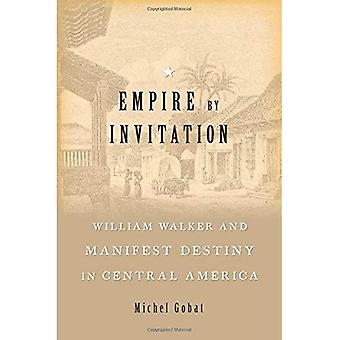 Empire by Invitation: William Walker and Manifest� Destiny in Central America