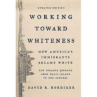 Travailler à la blancheur: Comment les immigrés de l'Amérique est devenu blanc: l'étrange voyage d'Ellis Island vers la banlieue
