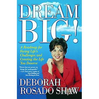 Dream BIG A Roadmap for Facing Lifes Challenges and Creating the Life You Deserve by Rosado Shaw & Deborah