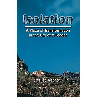 IsolationA Ort der Transformation In das Leben eines Führers durch Trebesch & Dr. Shelley G.