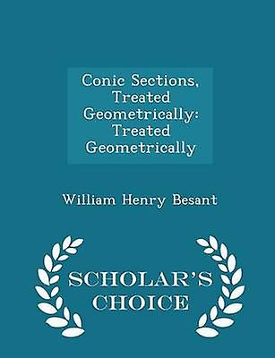Conic Sections Treated Geometrically Treated Geometrically  Scholars Choice Edition by Besant & William Henry