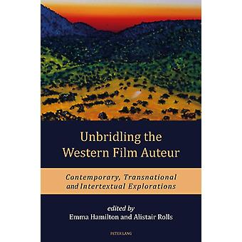 Unbridling the Western Film Auteur  Contemporary Transnational and Intertextual Explorations by Edited by Alistair Rolls & Edited by Emma Hamilton