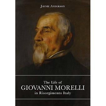 The Life of Giovanni Morelli in Risorgimento Italy by Anderson & Jaynie