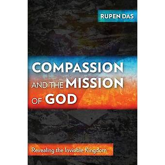 Compassion and the Mission of God Revealing the Invisible Kingdom by Das & Rupen