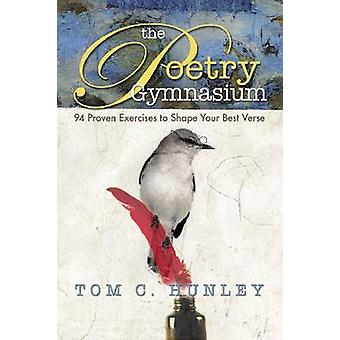 Poetry Gymnasium 94 Proven Exercises to Shape Your Best Verse by Hunley & Tom C