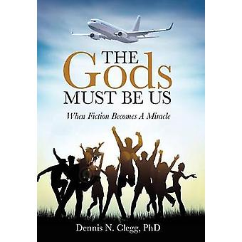 The Gods Must Be Us When Fiction Becomes A Miracle von Clegg & PhD & Dennis N.