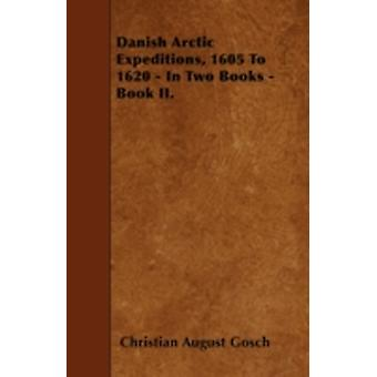 Danish Arctic Expeditions 1605 to 1620  In Two Books  Book II. by Gosch & Christian Carl August