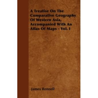 A Treatise On The Comparative Geography Of Western Asia Accompanied With An Atlas Of Maps  Vol. I by Rennell & James