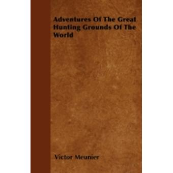 Adventures Of The Great Hunting Grounds Of The World by Meunier & Victor