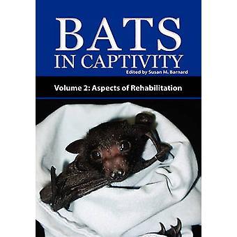 Bats in Captivity  Volume 2 Aspects of Rehabilitation by Barnard & Susan M.