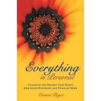 Everything is Personal Changing the Beliefs That Block Our Inner Happiness and Peace of Mind by Beyer & Connie