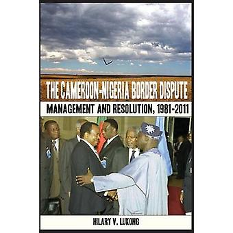The CameroonNigeria Border Dispute. Management and Resolution 19812011 by Lukong & Hilary V.