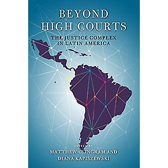 Beyond High Courts - The Justice Complex in Latin America by Matthew C