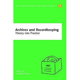 Archives and Recordkeeping - Theory into Practice by Caroline Brown -
