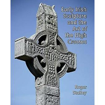 Early Irish Sculpture and the Art of the High Crosses by Roger A. Sta