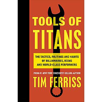 Tools of Titans The Tactics Routines and Habits of Billionaires Icons and WorldClass Performers
