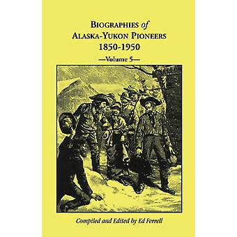 Biographies of Alaska-Yukon Pioneers 1850-1950 - Volume 5 by Ed Ferre