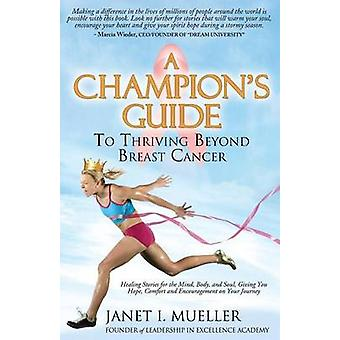 A Champion's Guide - To Thriving Beyond Breast Cancer by Janet I. Muel