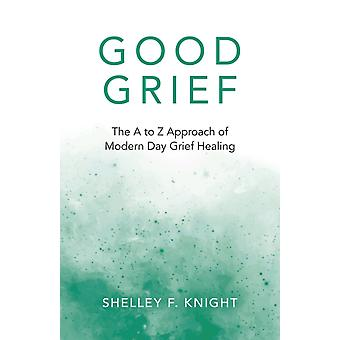 Good Grief  The A to Z Approach of Modern Day Grief Healing by Shelley F. Knight