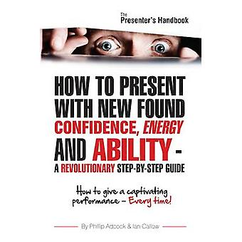 The Presenters Handbook How to Give a Captivating Presentation Every Time par Phillip Adcock et Ian Callow