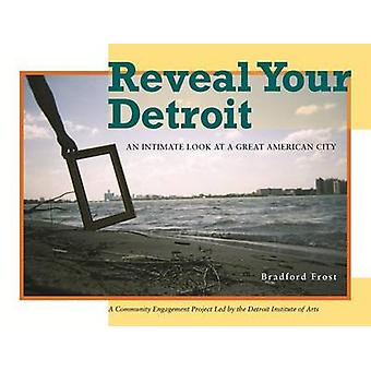 Reveal Your Detroit - An Intimate Look at a Great American City by Bra