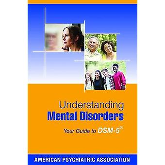 Understanding Mental Disorders - Your Guide to DSM-5 by American Psych