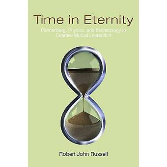 Time in Eternity Pannenberg Physics and Eschatology in Creative Mutual Interaction by Russell & Robert John