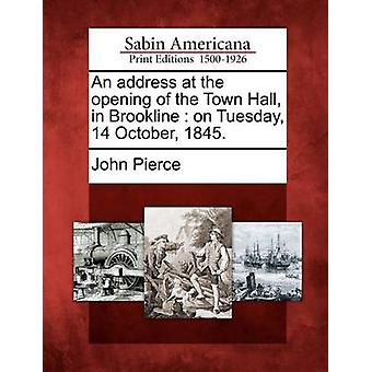 An address at the opening of the Town Hall in Brookline  on Tuesday 14 October 1845. by Pierce & John