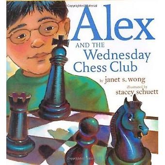 Alex and the Wednesday Chess Club by Wong - Janet S./ Schuett - Stace