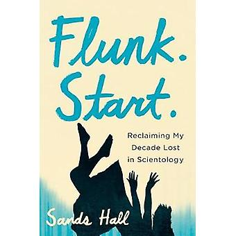 Flunk. Start. - Reclaiming My Decade Lost in Scientology by Sands Hall