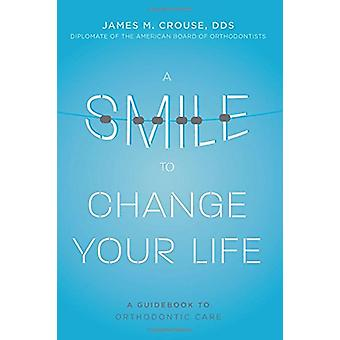 A Smile to Change Your Life - A Guidebook to Orthodontic Care by James