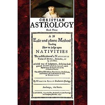 Christian Astrology Book 3 An Easie and Plaine Method How to Judge Upon Nativities by Lilly & William