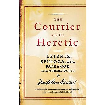 The Courtier and the Heretic Leibniz Spinoza and the Fate of God in the Modern World by Stewart & Matthew