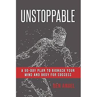 Unstoppable - A 90-Day Plan to Biohack Your Mind and Body for Success