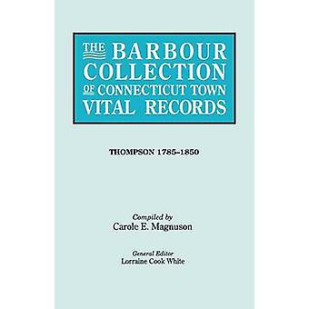 The Barbour Collection of Connecticut Town Vital Records. Volume 46 Thompson 17851850 by White & Lorraine Cook