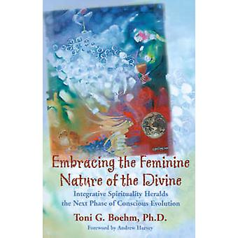 Embracing the Feminine Nature of the Divine Integrative Spirituality Heralds the Next Phase of Conscious Evolution by Boehm & Toni G.