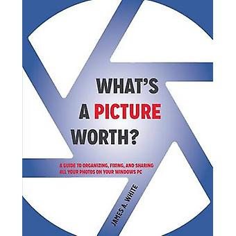 Whats a Picture Worth A Guide to Organizing Fixing and Sharing All Your Photos on Your Windows PC by White & James A